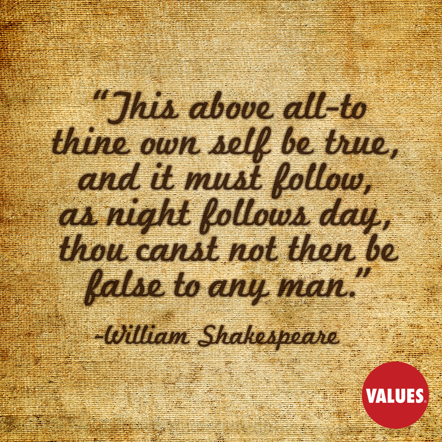 This above all-to thine own self be true, and it must follow, as night follows day, thou canst not then be false to any man. —William Shakespeare