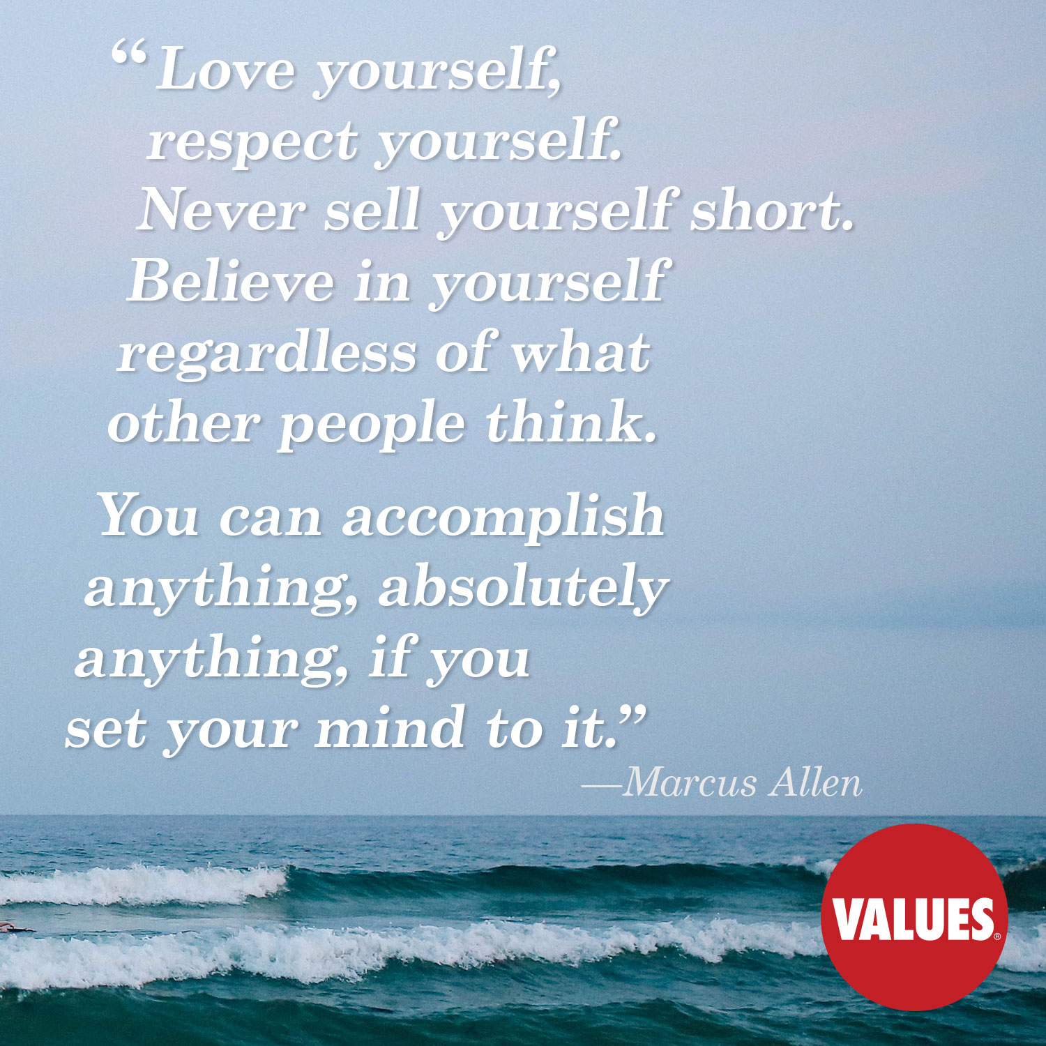 Love yourself, respect yourself. Never sell yourself short. Believe in yourself regardless of what other people think. You can accomplish anything, absolutely anything, if you set your mind to it. —Marcus Allen