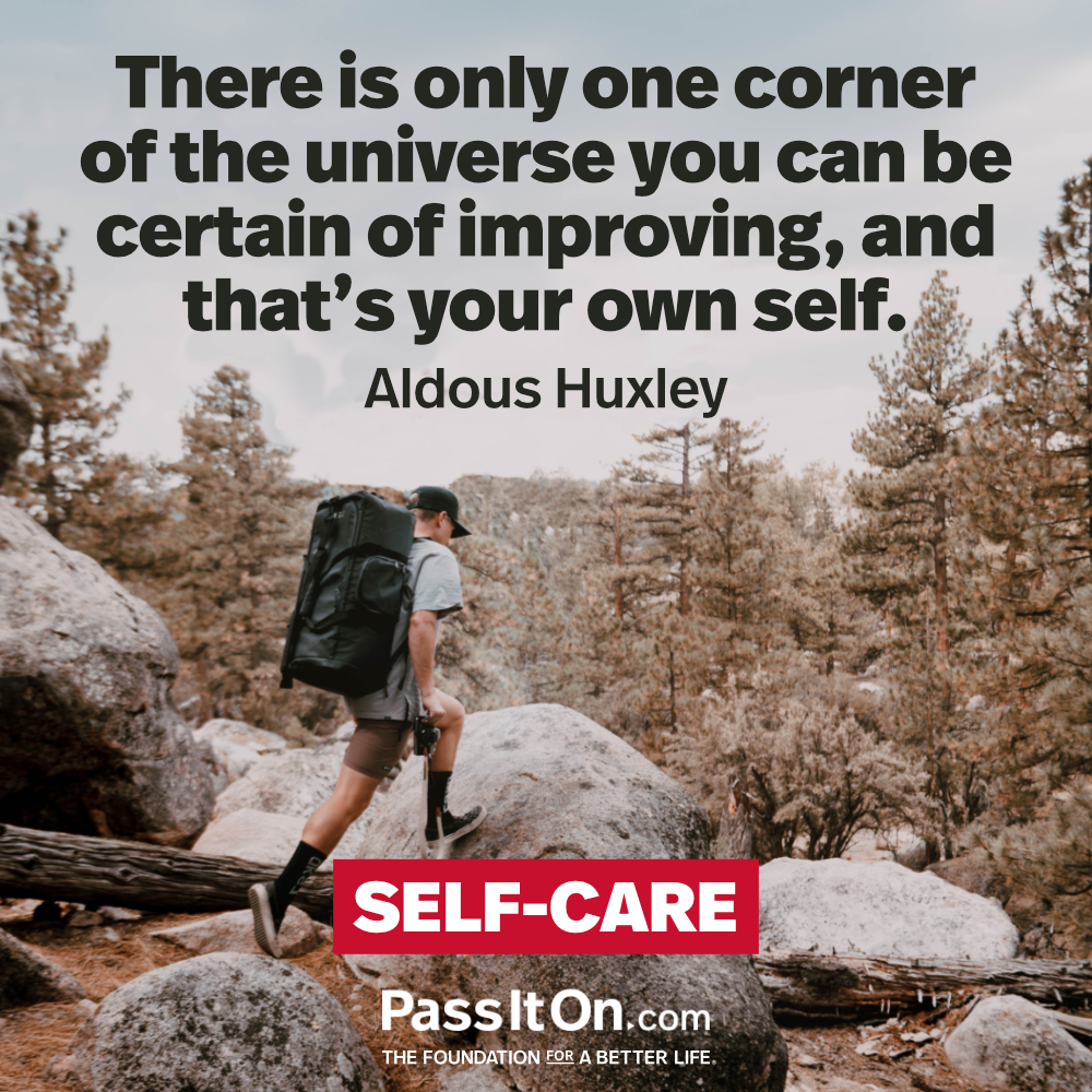 There's only one corner of the universe you can be certain of improving, and that's your own self. —Aldous Huxley