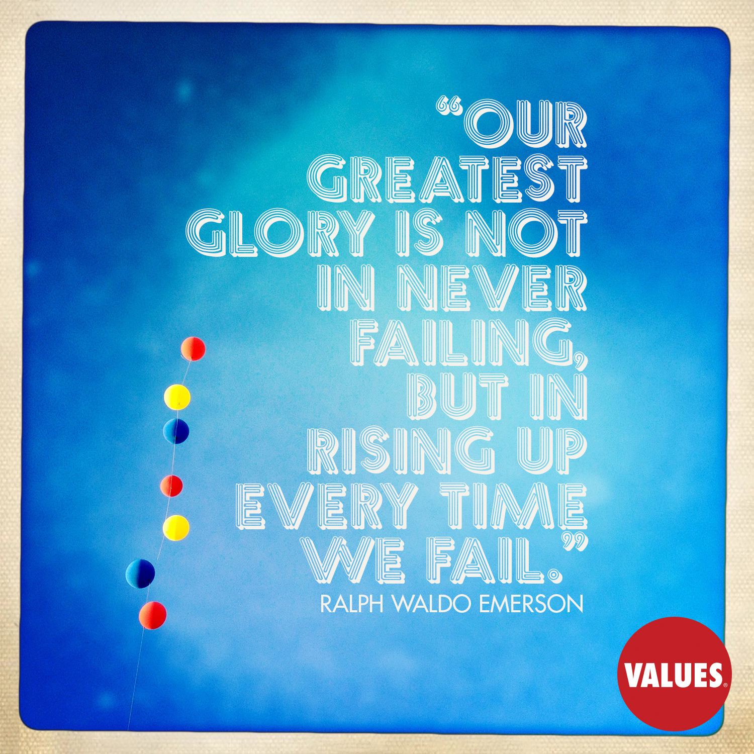 Our greatest glory is not in never failing, but in rising up every time we fail. —Ralph Waldo Emerson