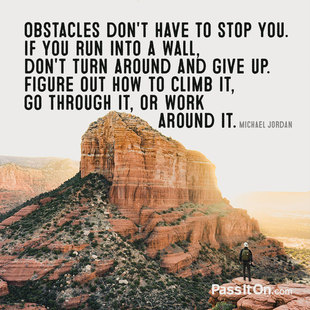 Obstacles don't have to stop you. If you run into a wall, don't turn around and give up. Figure out how to climb it, go through it or work around it. #<Author:0x00007faccbfe1d00>