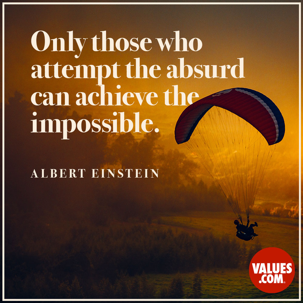 Only those who attempt the absurd can achieve the impossible. —Albert Einstein