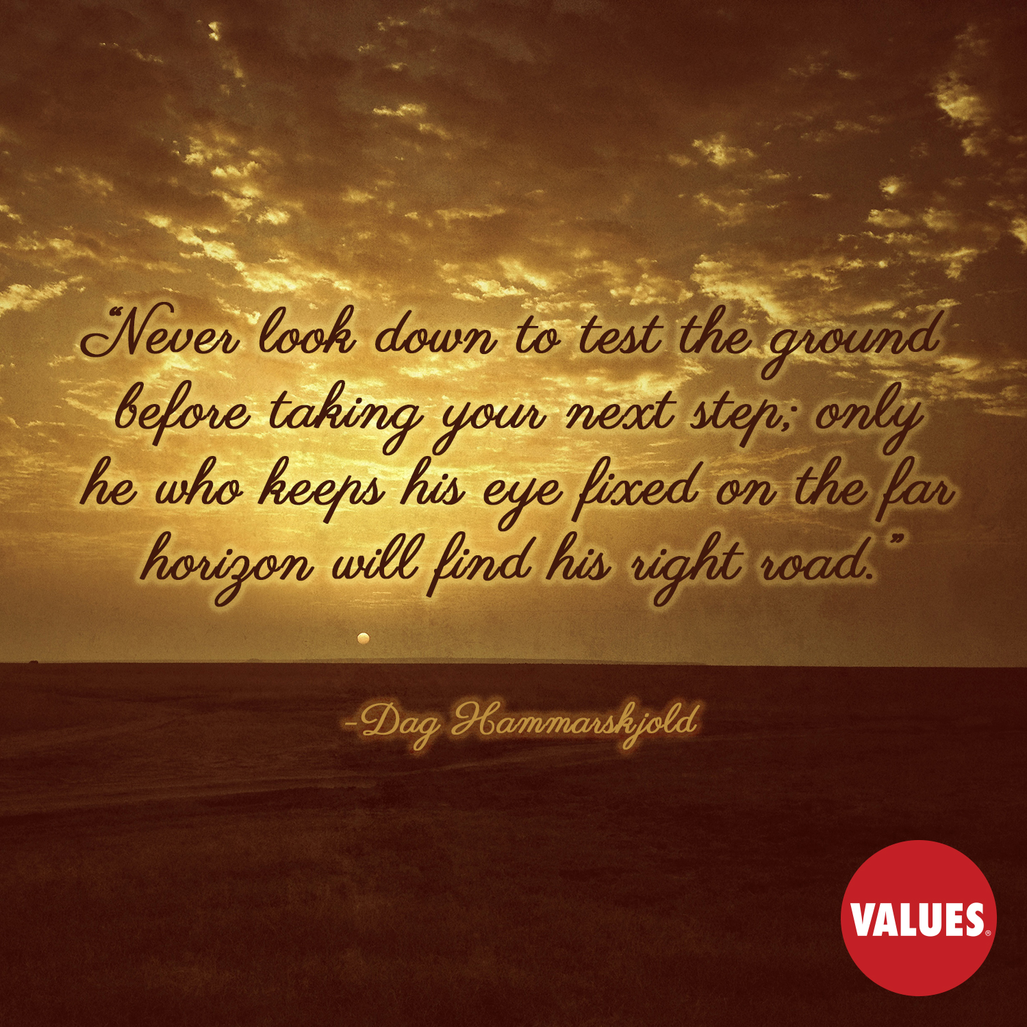 Never look down to test the ground before taking your next step; only he who keeps his eye fixed on the far horizon will find his right road. —Dag Hammarskjold