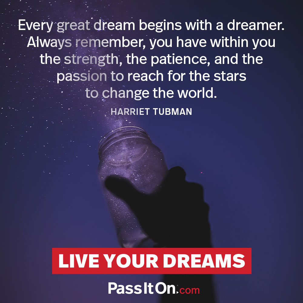 Every great dream begins with a dreamer. Always remember you have within you the strength, the patience and the passion to reach for the stars, to change the world. —Harriet Tubman