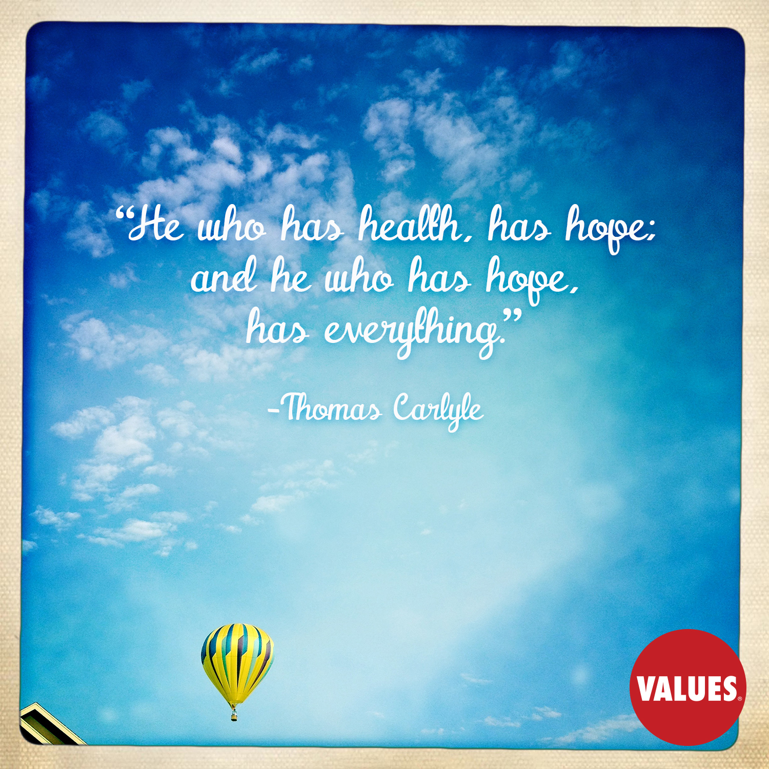 He who has health, has hope; and he who has hope, has everything. —Thomas Carlyle