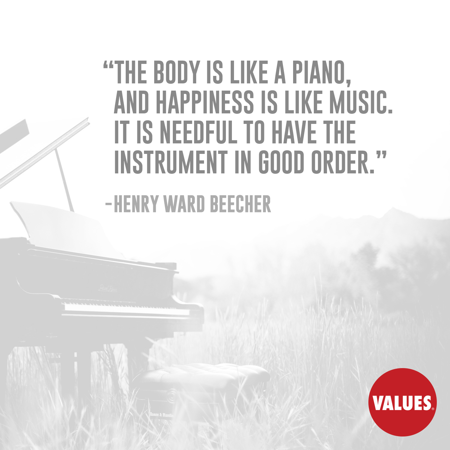 The body is like a piano, and happiness is like music. It is needful to have the instrument in good order. —Henry Ward Beecher