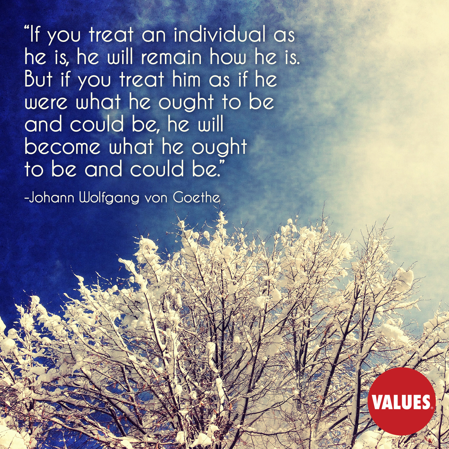 If you treat an individual as he is, he will remain how he is. But if you treat him as if he were what he ought to be and could be, he will become what he ought to be and could be. —Johann Wolfgang von Goethe