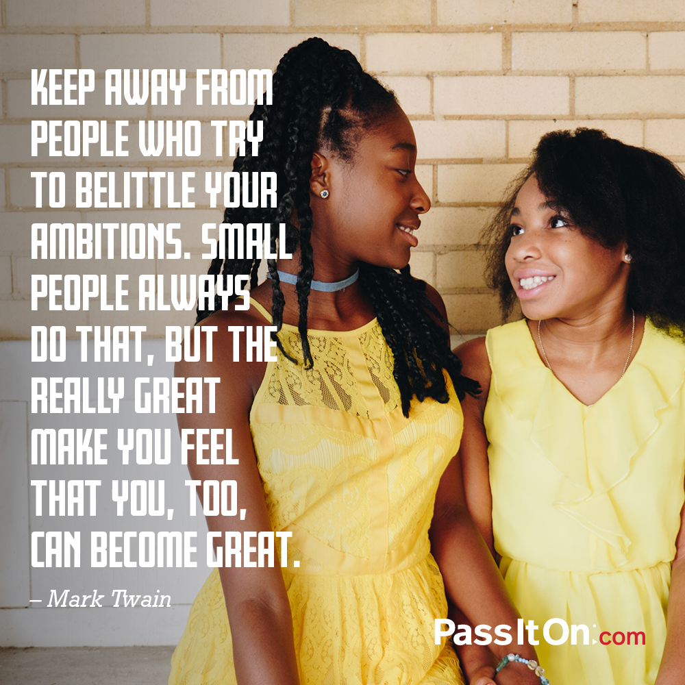 Keep away from people who try to belittle your ambitions. Small people always do that, but the really great make you feel that you, too, can become great. —Mark Twain