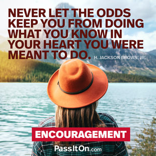 Never let the odds keep you from doing what you know in your heart you were meant to do. #<Author:0x00007ff313808708>