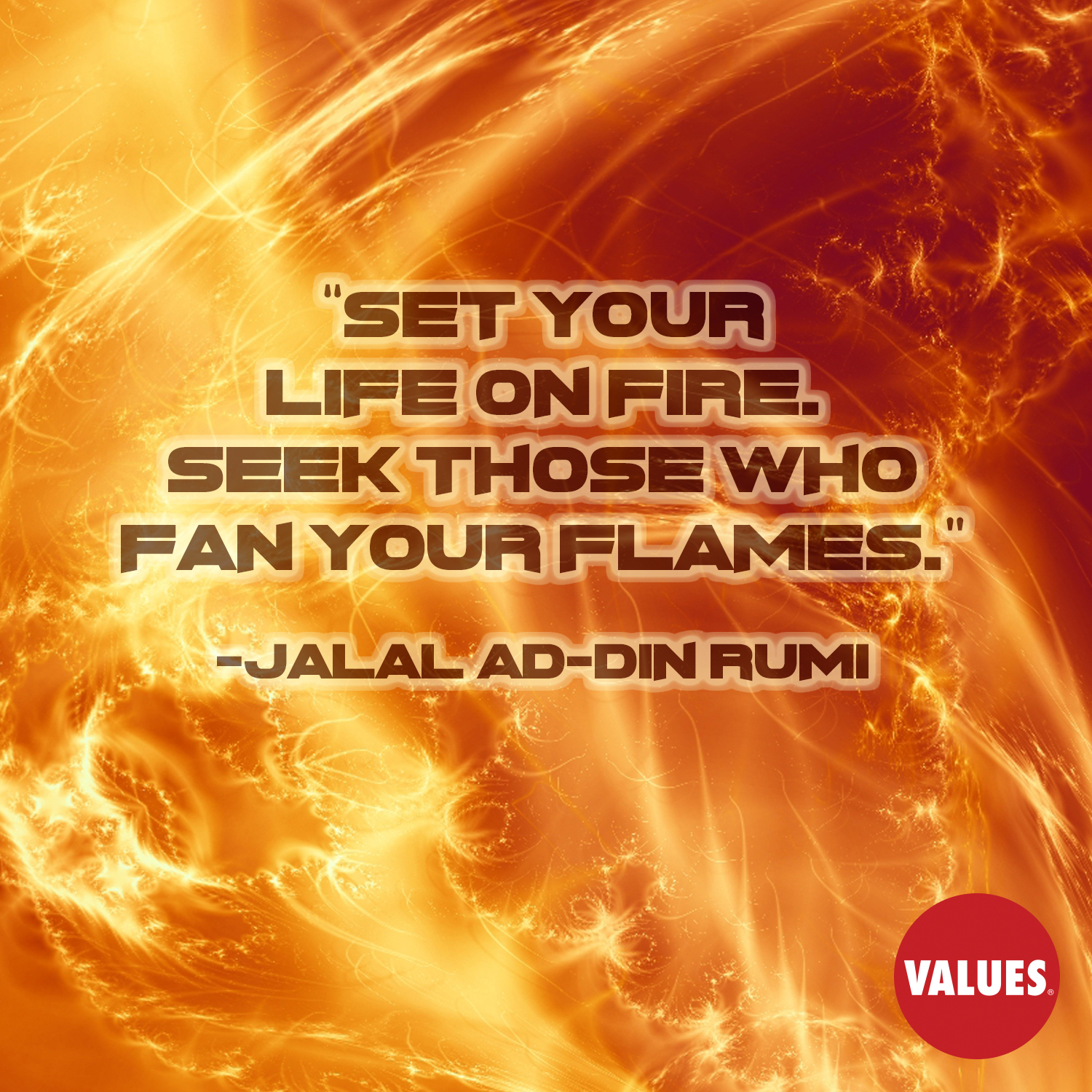 Set your life on fire. Seek those who fan your flames. —Jalal ad-Din Rumi