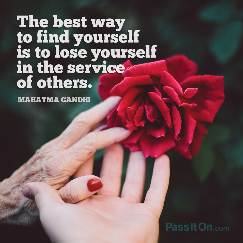 The best way to find yourself is to lose yourself in the service of others. —Mohandas Karamchand Gandhi
