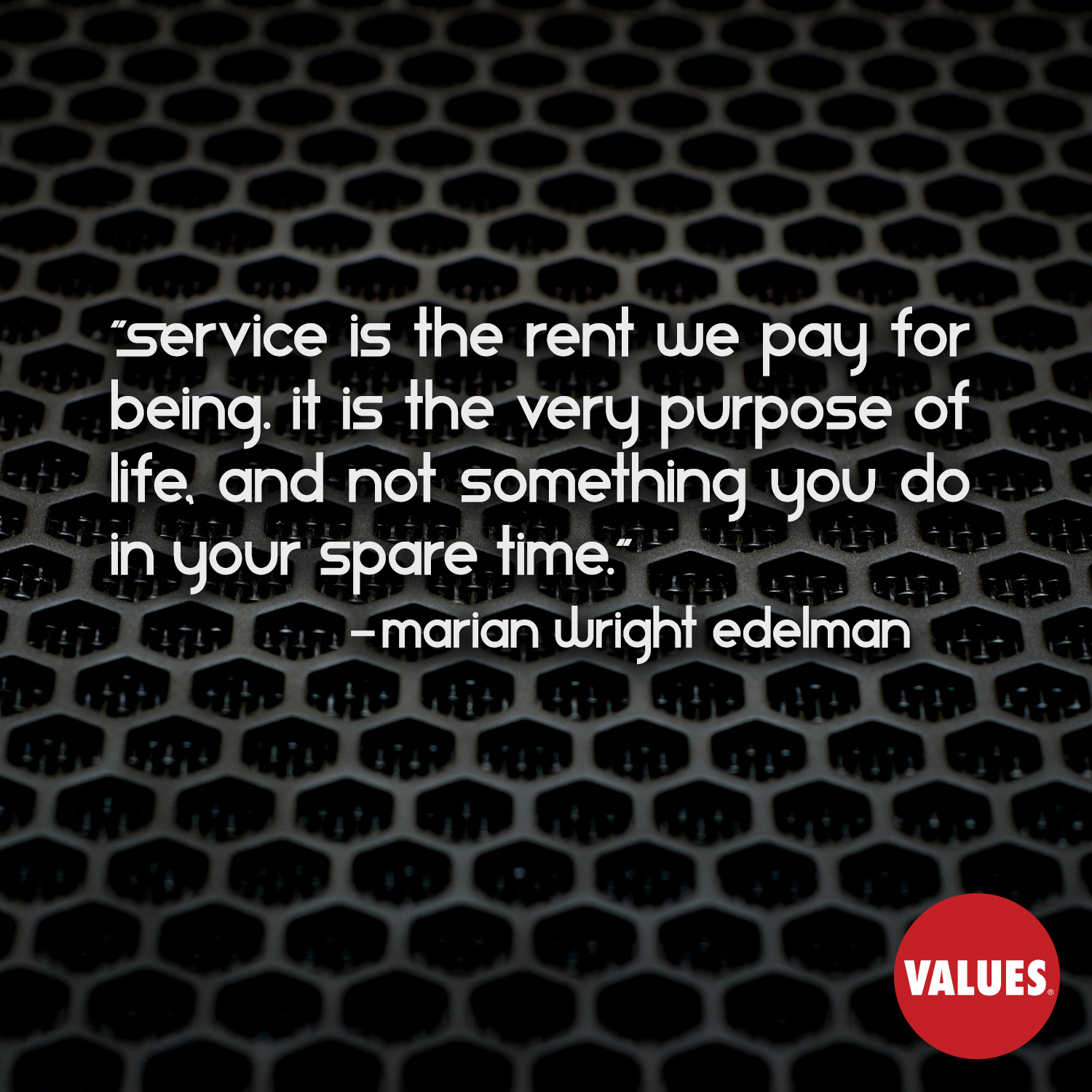 Service is the rent we pay for being. It is the very purpose of life, and not something you do in your spare time. —Marian Wright Edelman