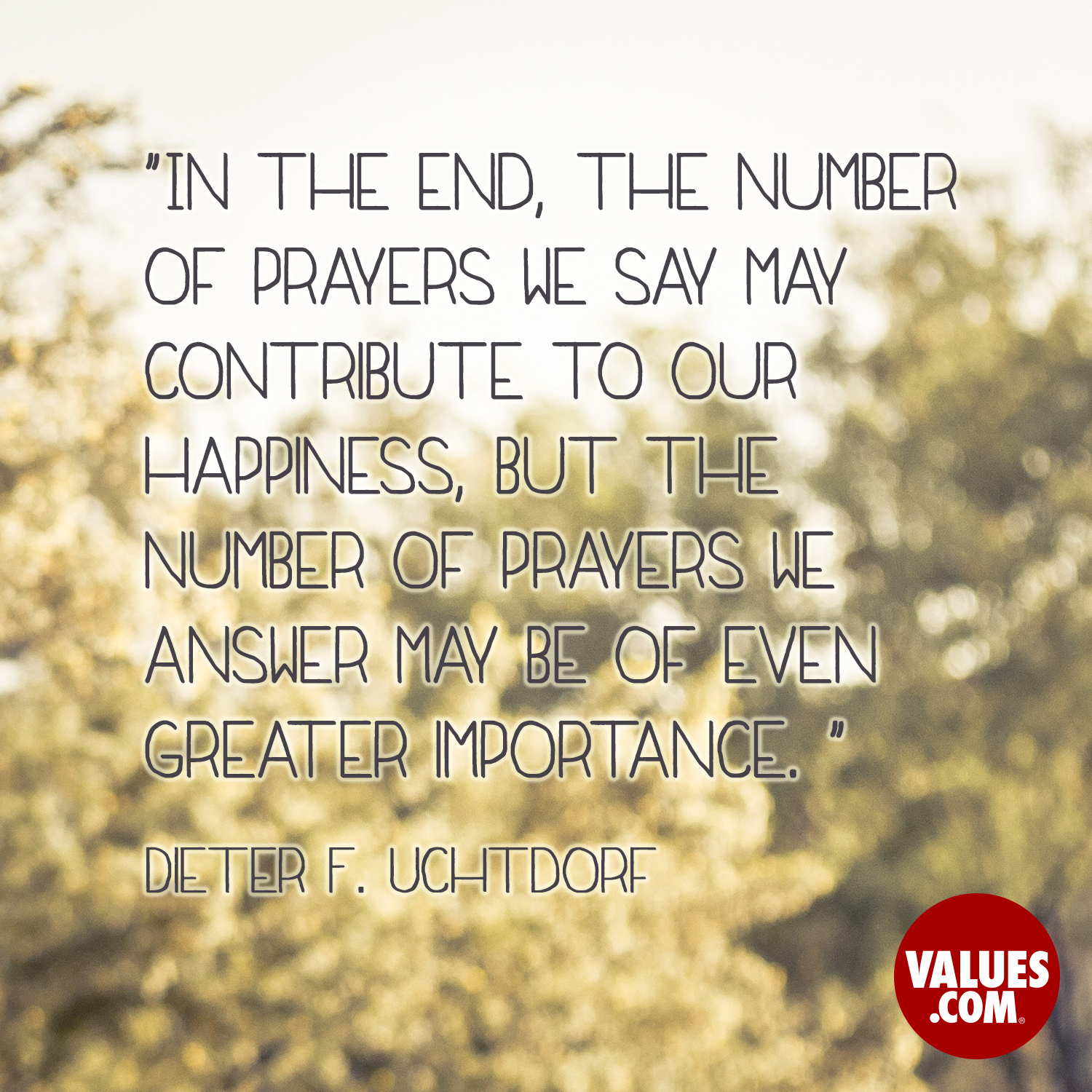 In the end, the number of prayers we say may contribute to our happiness, but the number of prayers we answer may be of even greater importance.  —Dieter F. Uchtdorf