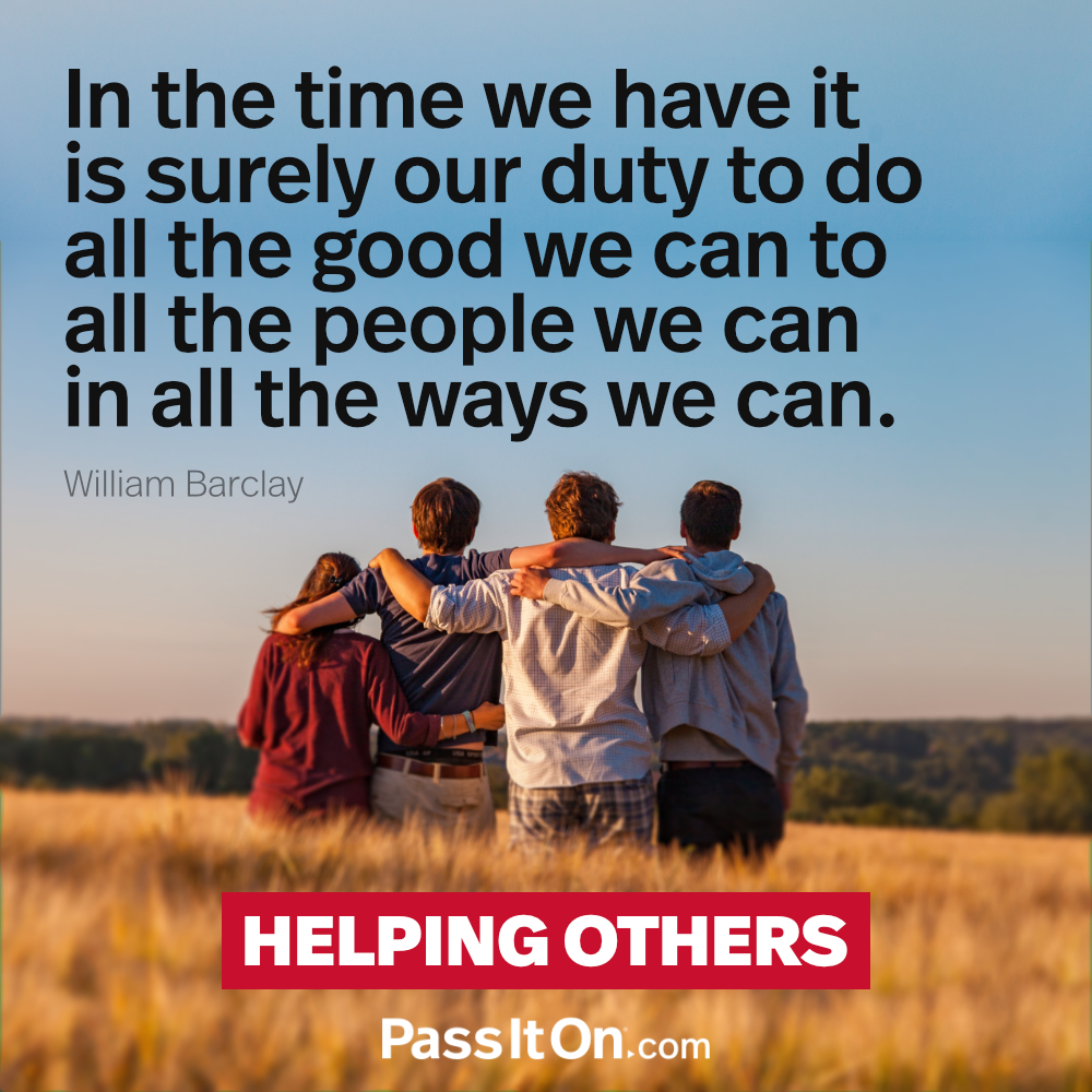 In the time we have it is surely our duty to do all the good we can to all the people we can in all the ways we can.  —William Barclay