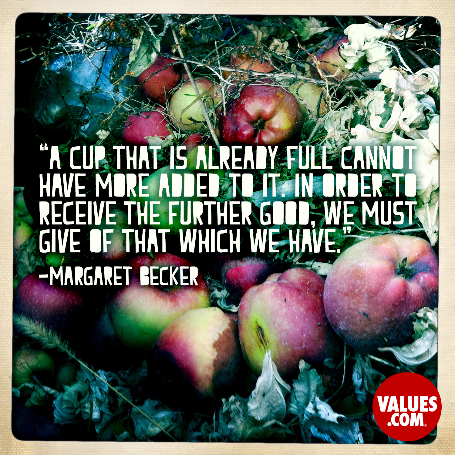 A cup that is already full cannot have more added to it. In order to receive the further good, we must give of that which we have. —Margaret Becker