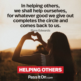 In helping others, we shall help ourselves, for whatever good we give out completes the circle and comes back to us. #<Author:0x00007f15096b6d70>