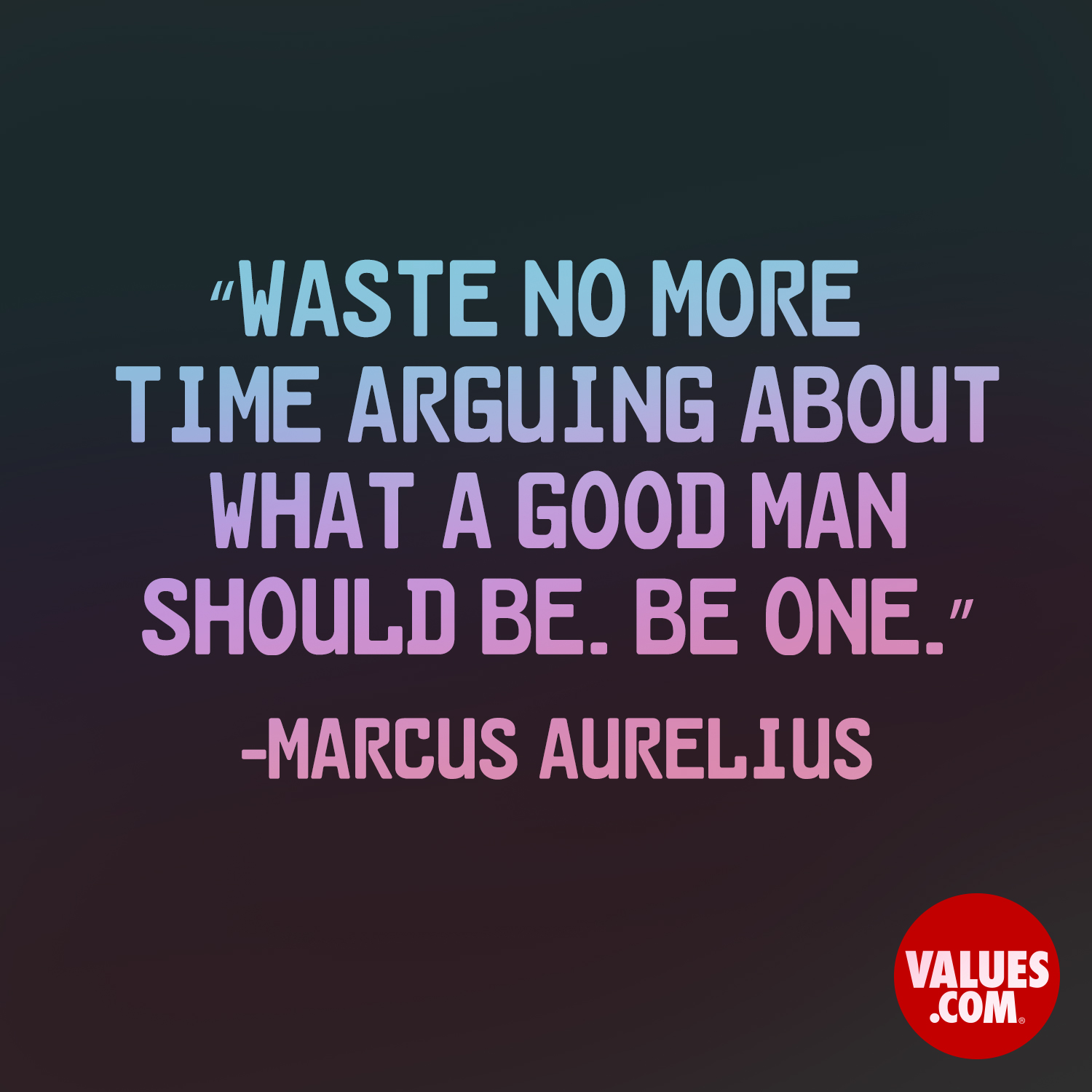 Waste no more time arguing about what a good man should be. Be one. —Marcus Aurelius