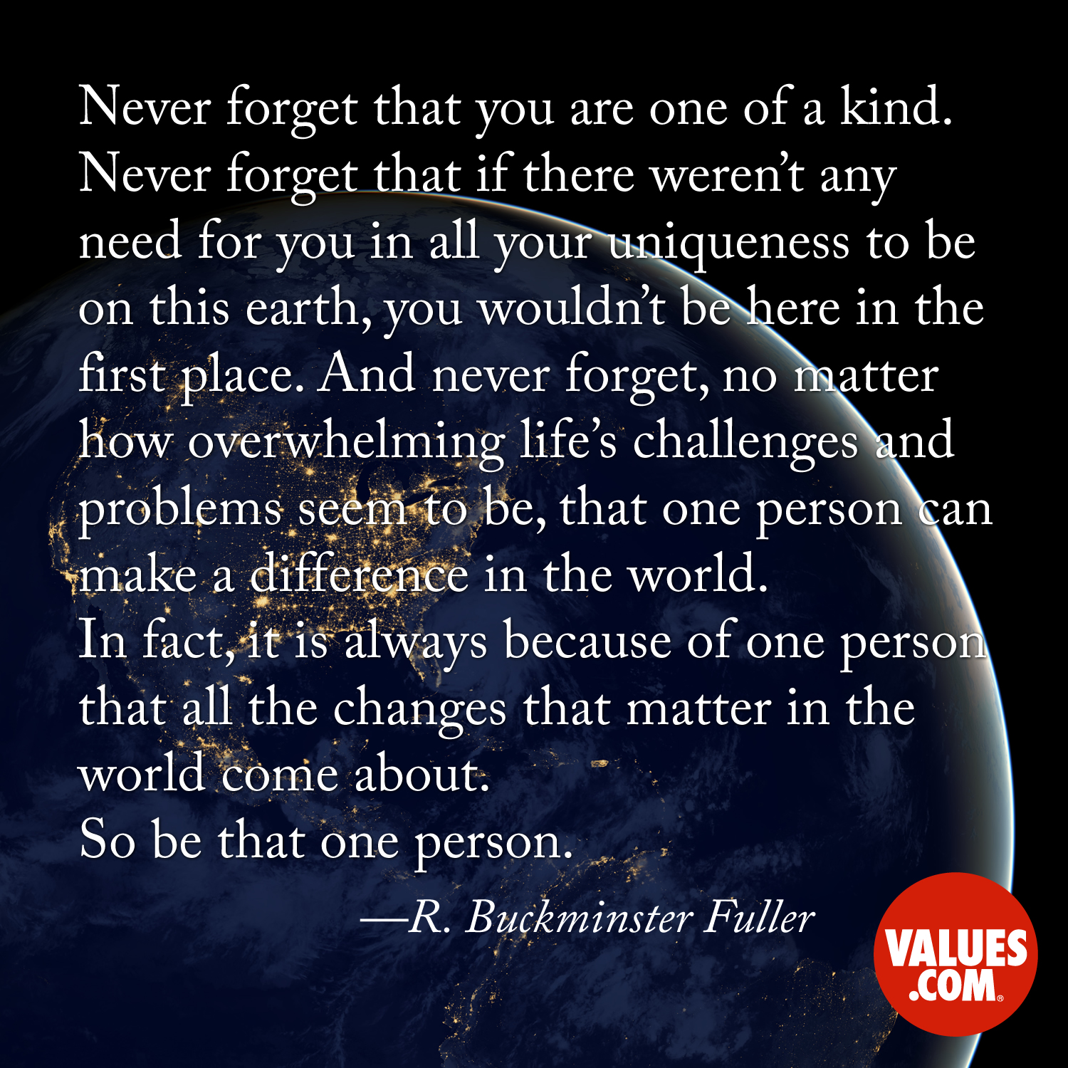 Never forget that you are one of a kind. Never forget that if there weren't any need for you in all your uniqueness to be on this earth, you wouldn't be here in the first place. And never forget, no matter how overwhelming life's challenges and problems seem to be, that one person can make a difference in the world. In fact, it is always because of one person that all the changes that matter in the world come about. So be that one person. —R. Buckminster Fuller