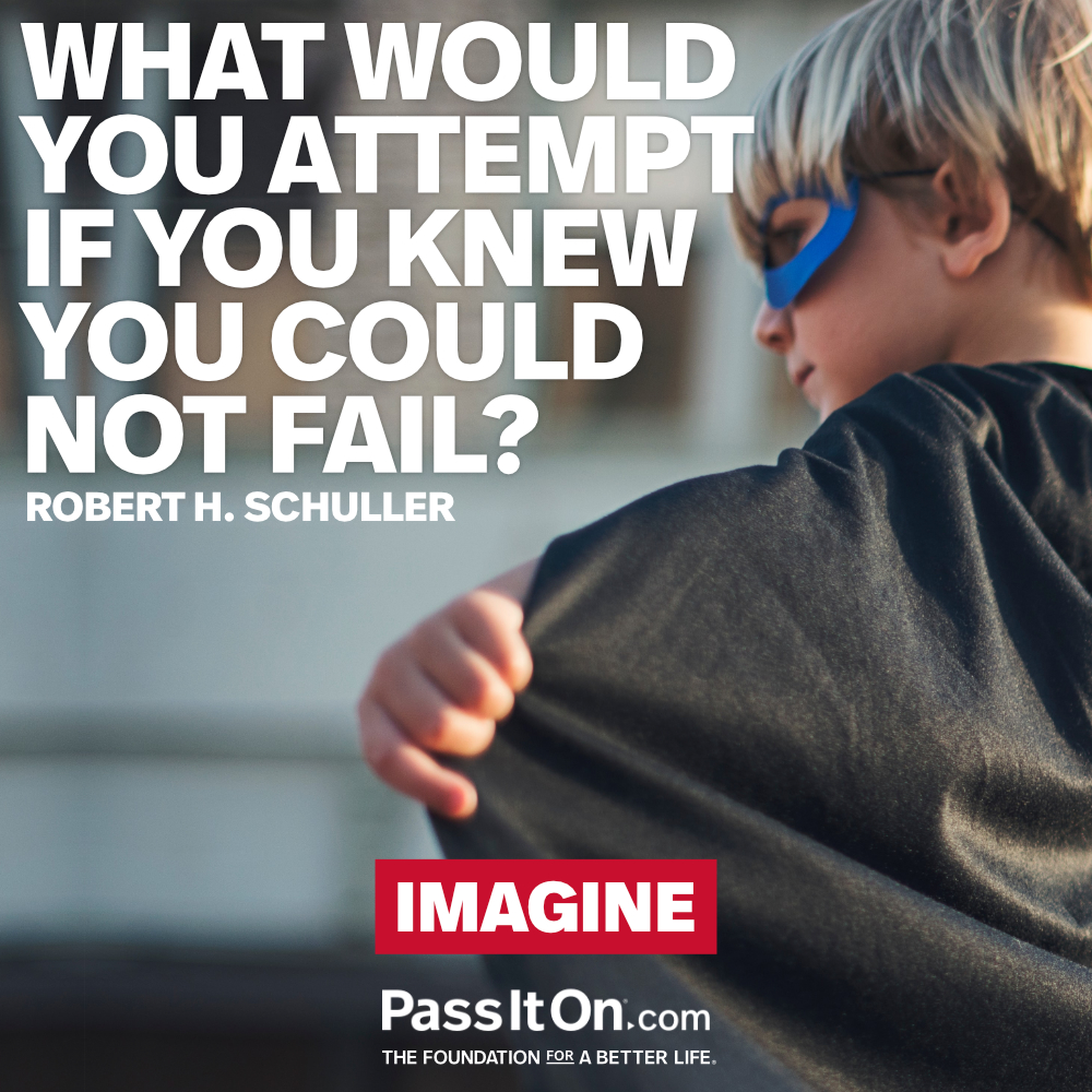 What would you attempt if you knew you could not fail?  —Robert H. Schuller