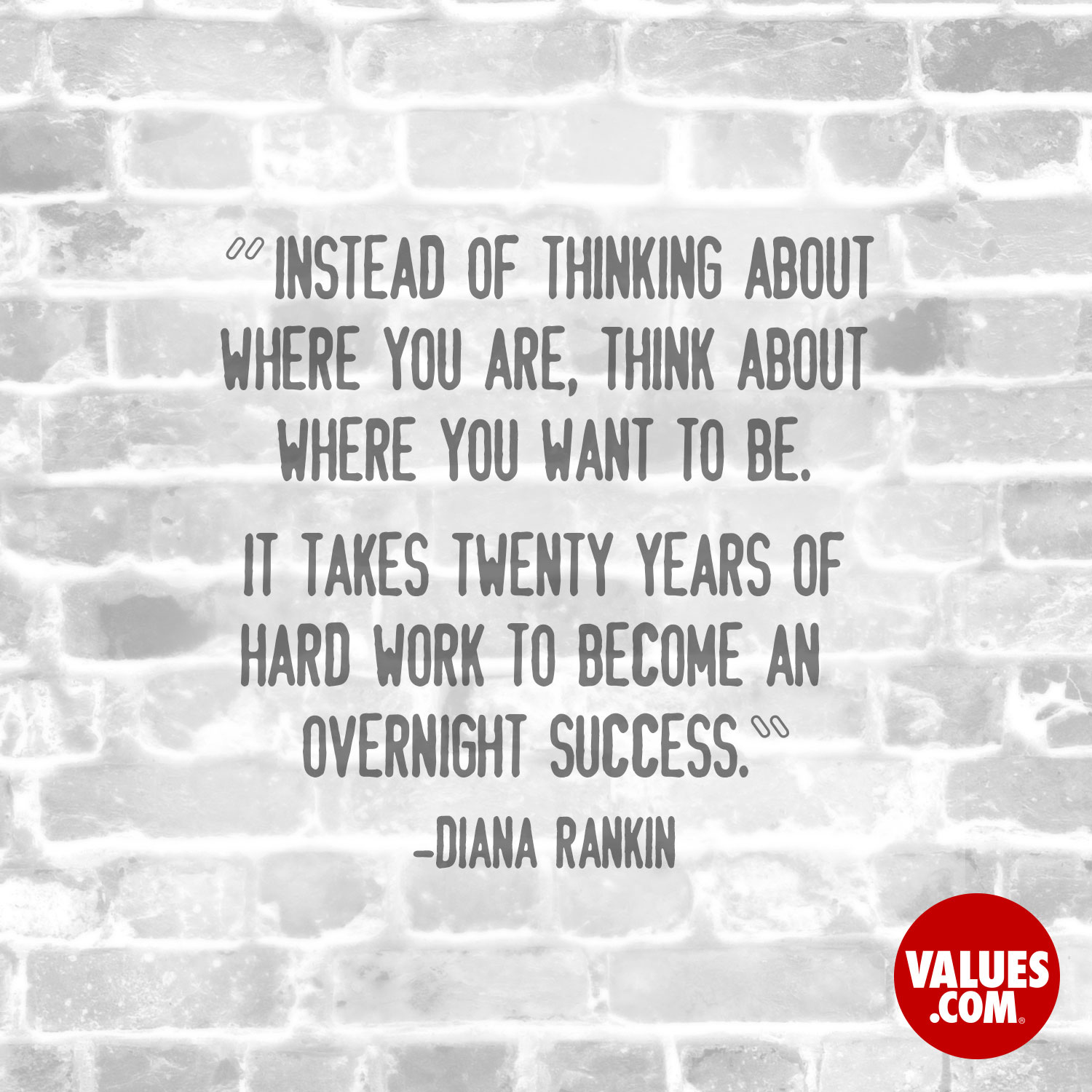 Instead of thinking about where you are, think about where you want to be. It takes twenty years of hard work to become an overnight success. —Diana Rankin