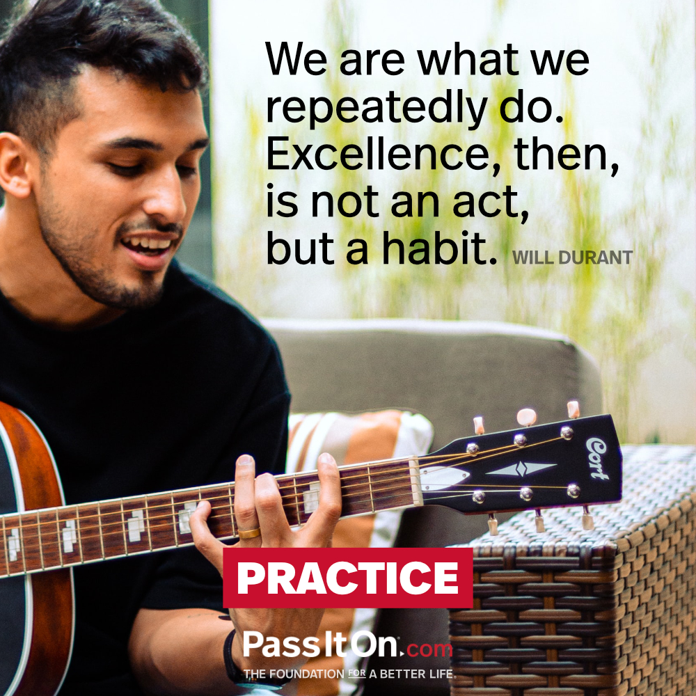 We are what we repeatedly do. Excellence, then, is not an act, but a habit.  —Will Durant