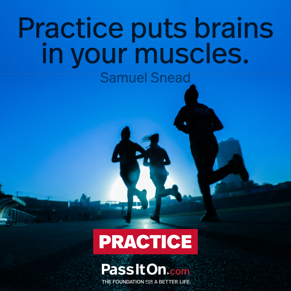 Practice puts brains in your muscles.  —Samuel Snead