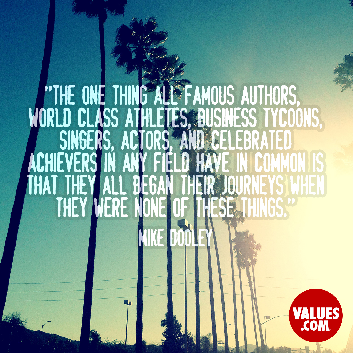 The one thing all famous authors, world class athletes, business tycoons, singers, actors, and celebrated achievers in any field have in common is that they all began their journeys when they were none of these things. —Mike Dooley