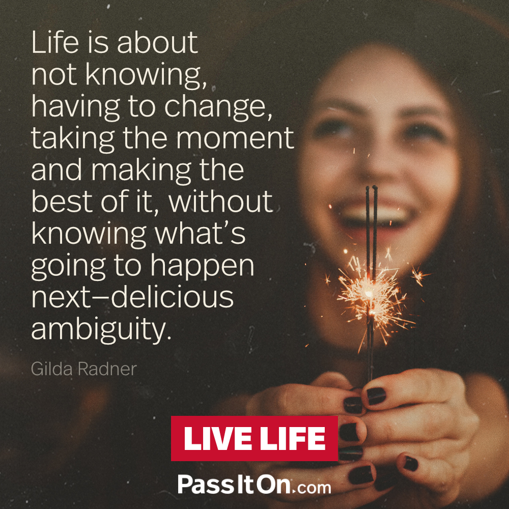 Life is about not knowing, having to change, taking the moment and making the best of it, without knowing what's going to happen next—delicious ambiguity.  —Gilda Radner