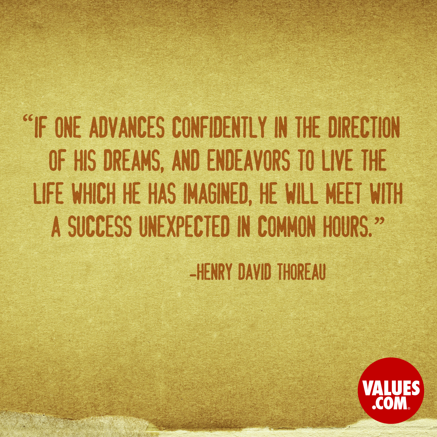 If one advances confidently in the direction of his dreams, and endeavors to live the life which he has imagined, he will meet with a success unexpected in common hours. —Henry David Thoreau