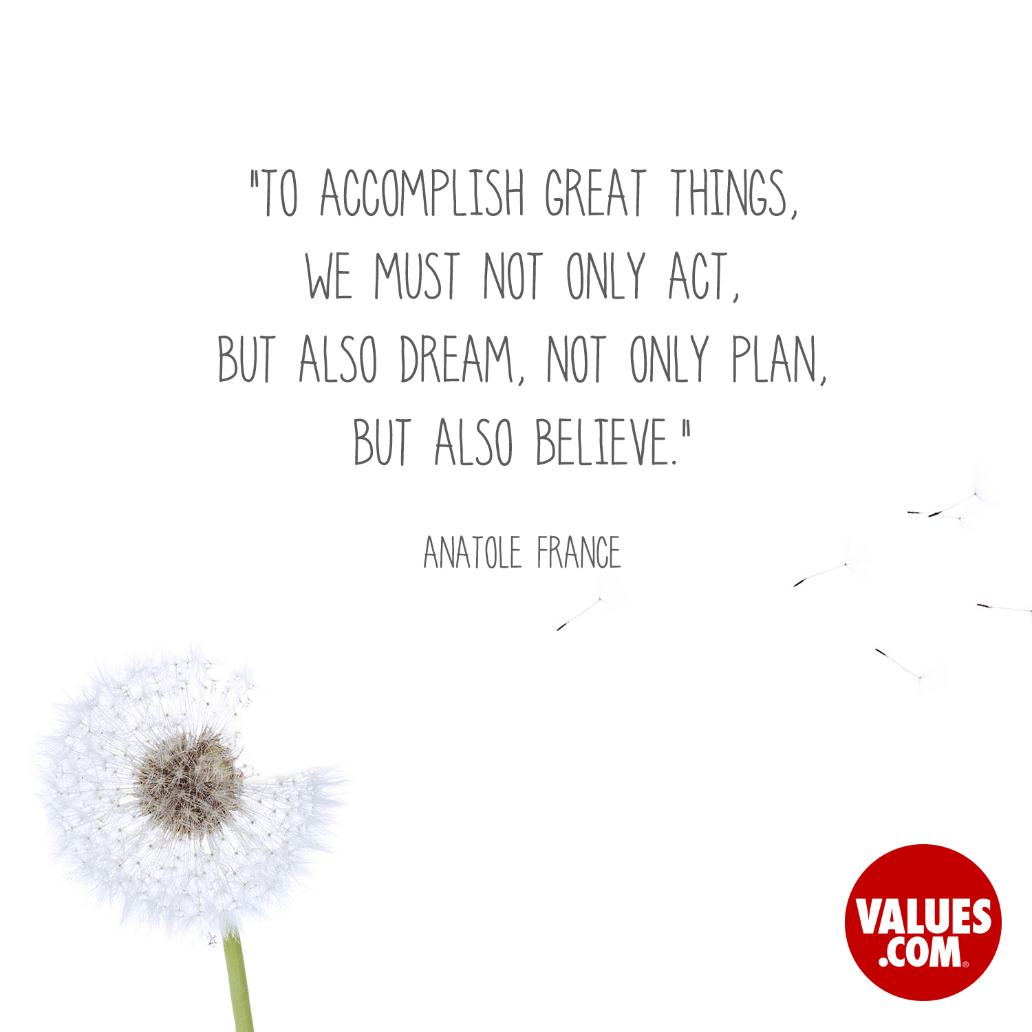 To accomplish great things, we must not only act, but also dream, not only plan, but also believe. —Anatole France