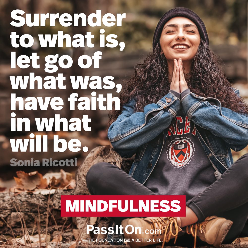 Surrender to what is, let go of what was, have faith in what will be.  —Sonia Ricotti