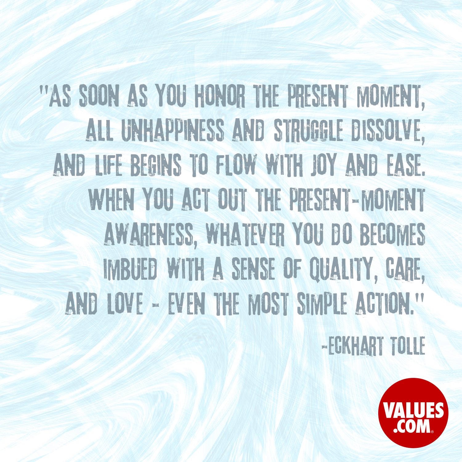 As soon as you honor the present moment, all unhappiness and struggle dissolve, and life begins to flow with joy and ease. When you act out the present-moment awareness, whatever you do becomes imbued with a sense of quality, care, and love - even the most simple action.  —Eckhart Tolle