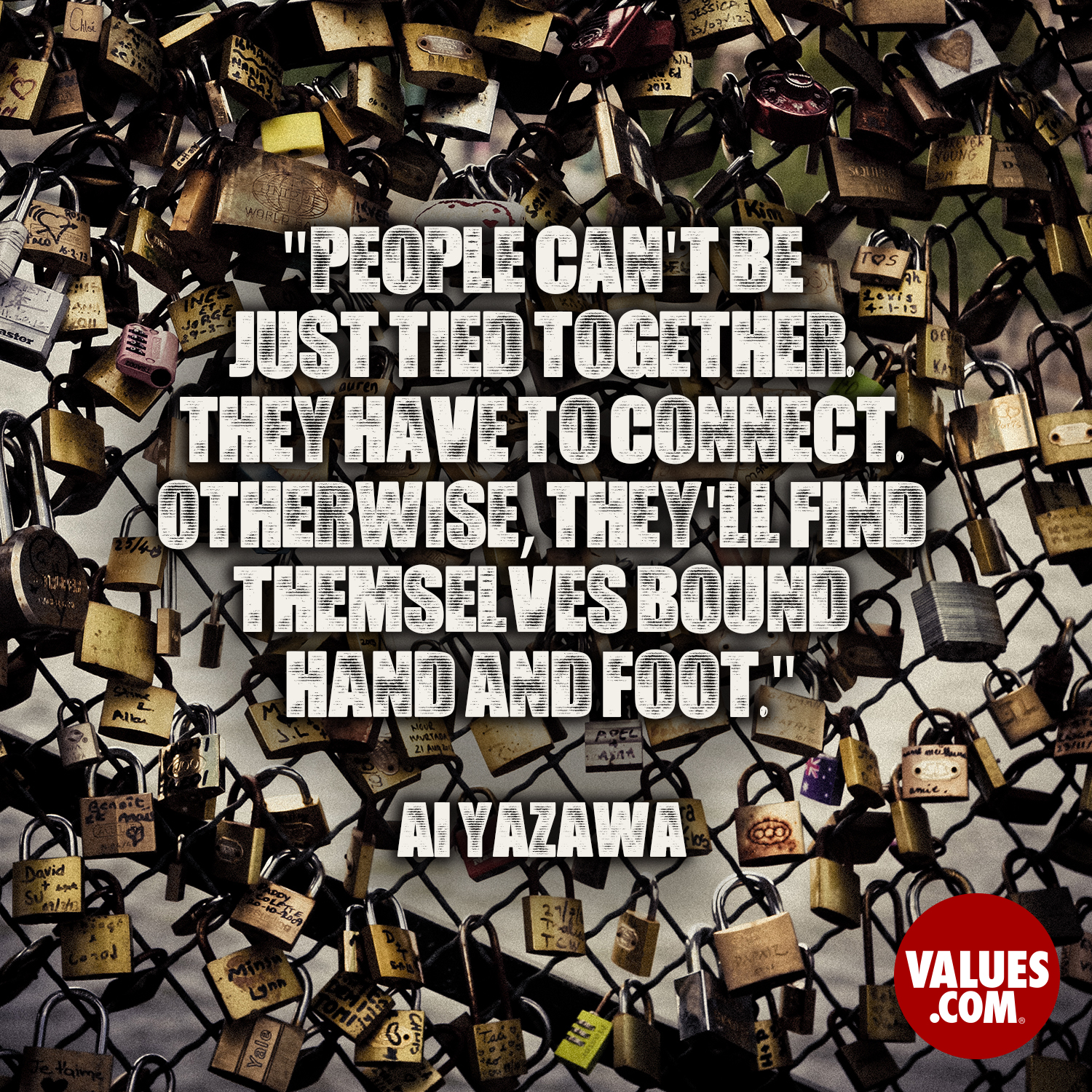 People can't be just tied together. They have to connect. Otherwise, they'll find themselves bound hand and foot. —Ai Yazawa