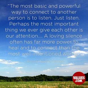 The most basic and powerful way to connect to another person is to listen. Just listen. Perhaps the most important thing we ever give each other is our attention…. A loving silence often has far more power to heal and to connect than the most well-intentioned words. #<Author:0x00007f44fedb8bf8>