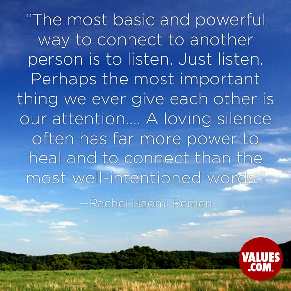 The most basic and powerful way to connect to another person is to listen. Just listen. Perhaps the most important thing we ever give each other is our attention…. A loving silence often has far more power to heal and to connect than the most well-intentioned words. —Rachel Naomi Remen