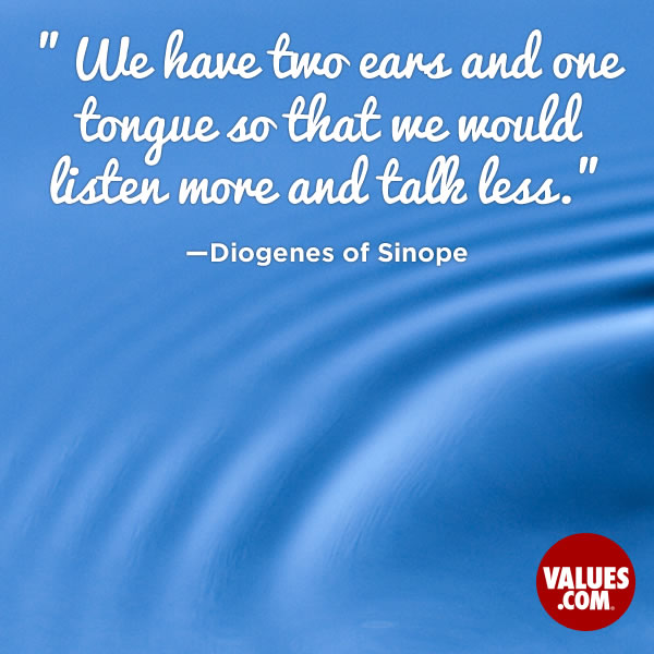 We have two ears and one tongue so that we would listen more and talk less. —Diogenes of Sinope