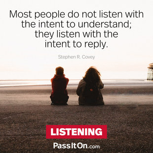 Most people do not listen with the intent to understand; they listen with the intent to reply. #<Author:0x00007fb16b8975a0>
