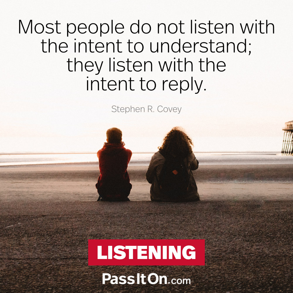 Most people do not listen with the intent to understand; they listen with the intent to reply. —Stephen R. Covey