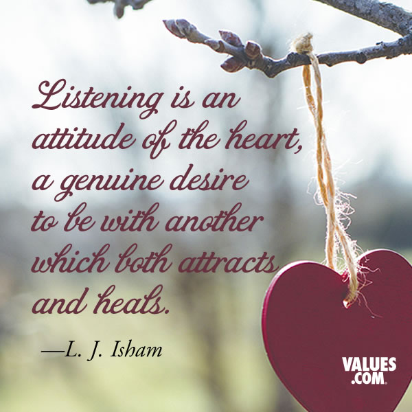Listening is an attitude of the heart, a genuine desire to be with another which both attracts and heals. —L. J. Isham