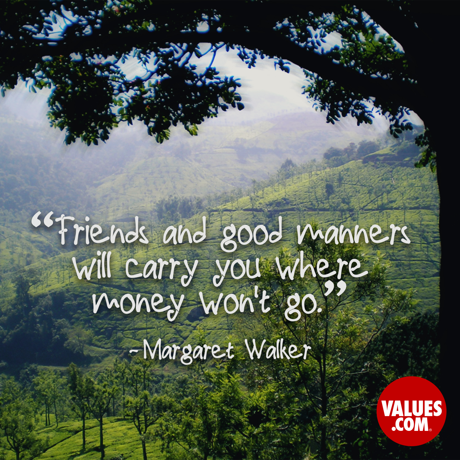 Friends and good manners will carry you where money won't go. —Margaret Walker