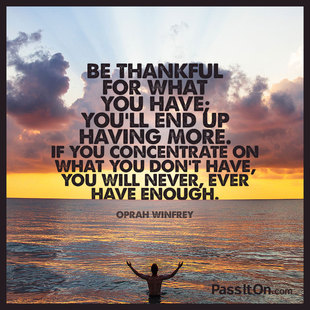 Be thankful for what you have; you'll end up having more. If you concentrate on what you don't have, you will never, ever have enough. #<Author:0x00007f14ff551188>