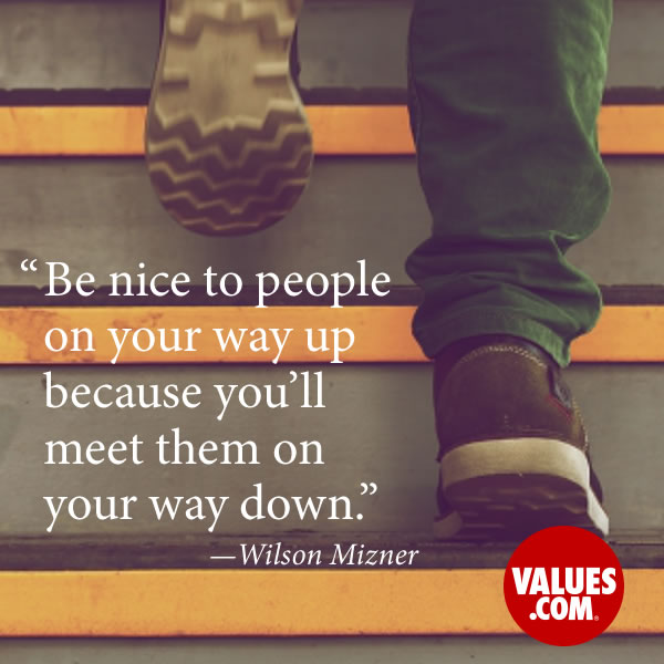 Be nice to people on your way up because you'll meet them on your way down. —Wilson Mizner