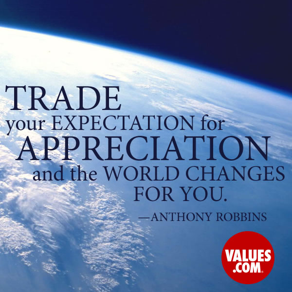 Trade your expectation for appreciation and the world changes for you. —Anthony Robbins