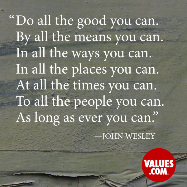Do all the good you can. By all the means you can. In all the ways you can. In all the places you can. At all the times you can. To all the people you can. As long as ever you can. —John Wesley