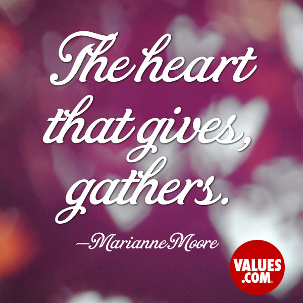 The heart that gives, gathers. —Marianne Moore