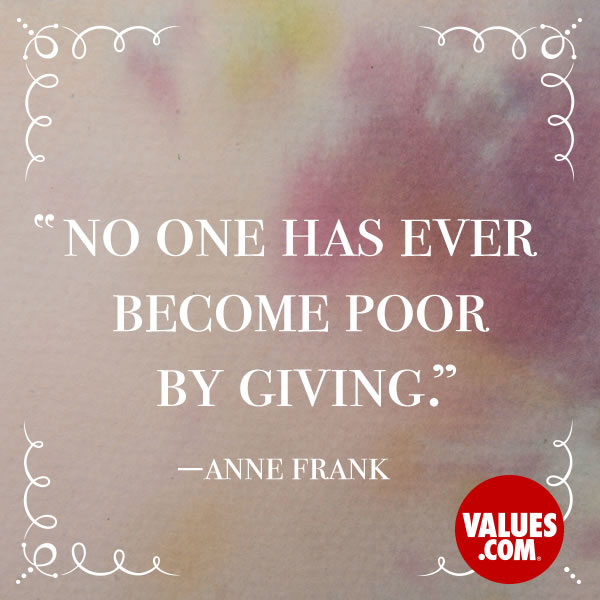 No one has ever become poor by giving. —Anne Frank