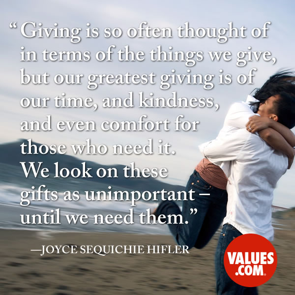 Giving is so often thought of in terms of the things we give, but our greatest giving is of our time, and kindness, and even comfort for those who need it. We look on these gifts as unimportant – until we need them. —Joyce Sequichie Hifler