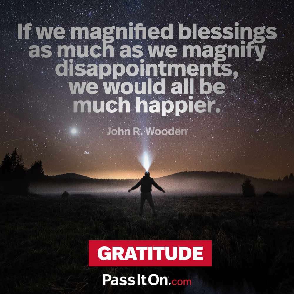 If we magnified blessings as much as we magnify disappointments, we would all be much happier. —John R. Wooden