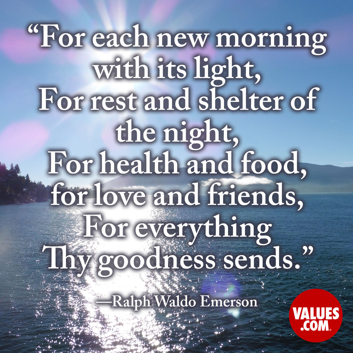 For each new morning with its light, For rest and shelter of the night, For health and food, for love and friends, For everything Thy goodness sends.