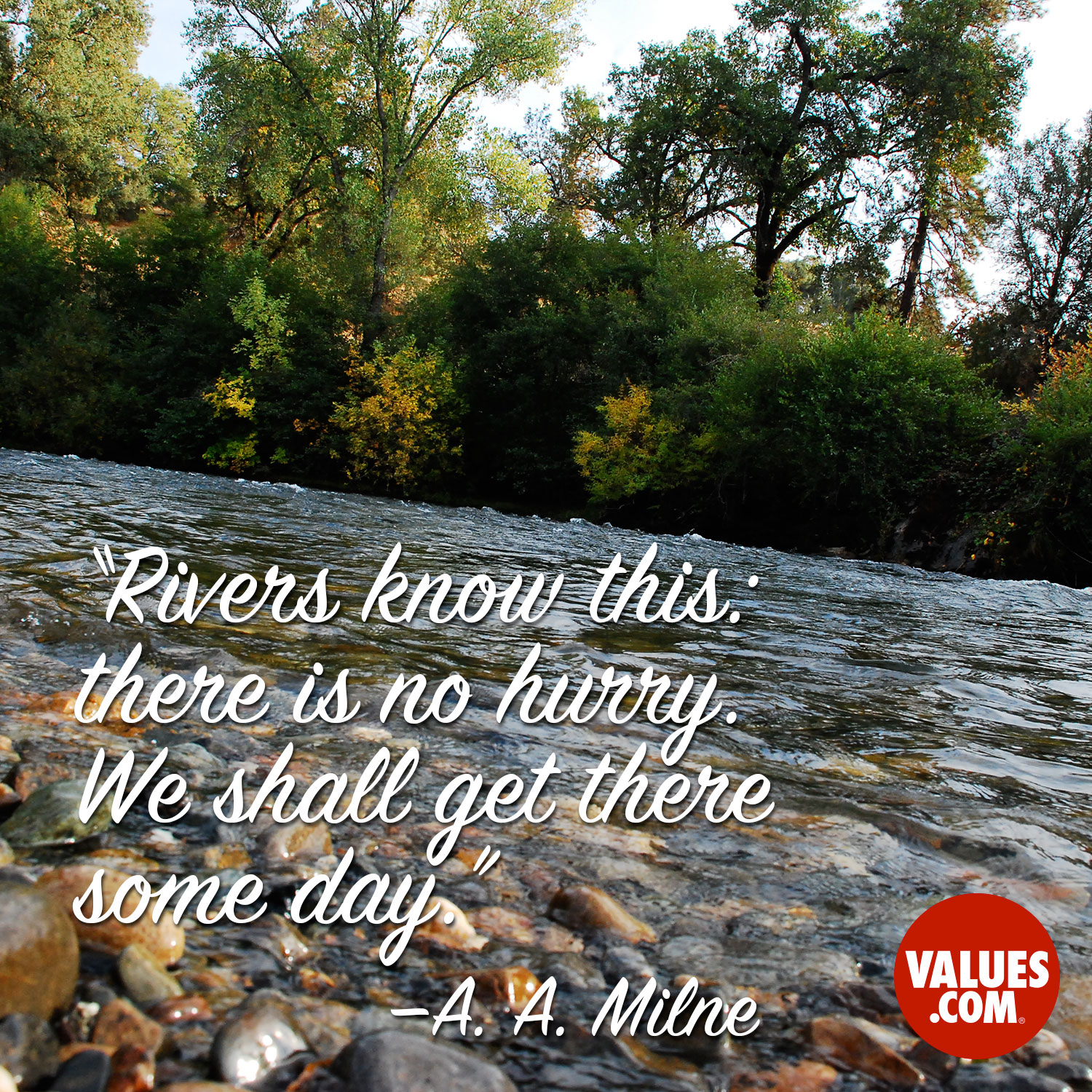 Rivers know this: there is no hurry. We shall get there some day. —A. A. Milne
